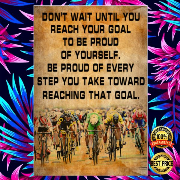 Cycling Don't Wait Until You Reach Your Goal To Be Proud Of Yourself Poster 3