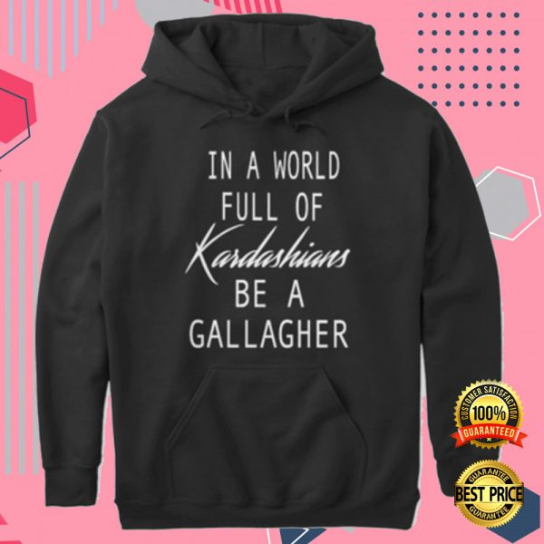In A World Full Of Kardashians Be A Gallagher Hoodie 3