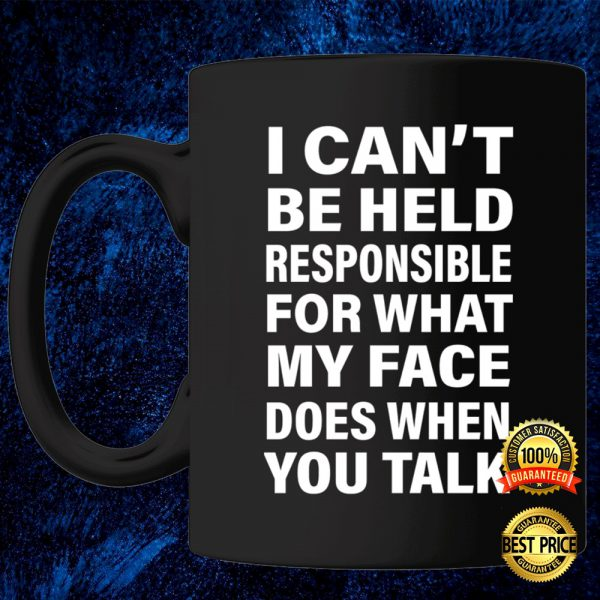 I Can't Be Held Responsible For What My Face Does When You Talk Mug 3