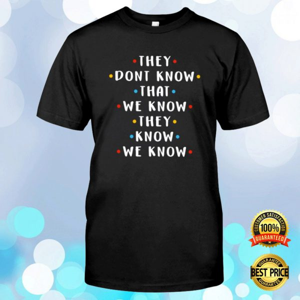 They Don't Know That We Know They Know We Know Shirt 3