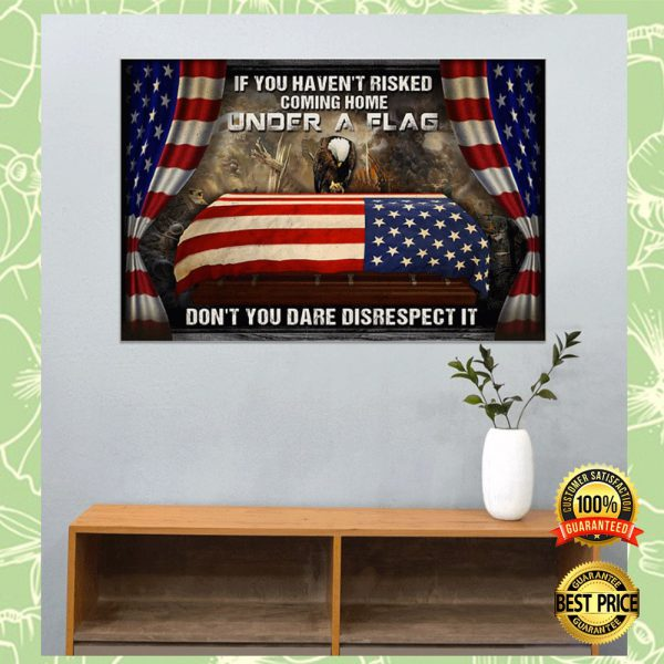 IF YOU HAVEN'T RISKED COMING HOME UNDER A FLAG DON'T YOU DARE DISRESPECT IT POSTER 3