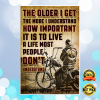 MOTORCYCLE THE OLDER I GET THE MORE I UNDERSTAND HOW IMPORTANT IT IS TO LIVE A LIFE MOST PEOPLE DON'T UNDERSTAND POSTER 1