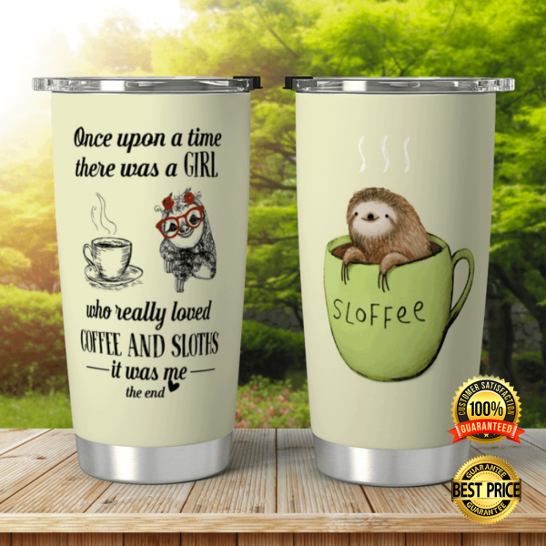 ONCE UPON A TIME THERE WAS A GIRL WHO REALLY LOVED COFFEE AND SLOTHS IT WAS ME THE END TUMBLER 3