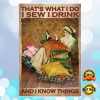 THAT'S WHAT I DO I SEW I DRINK AND I KNOW THINGS POSTER 1