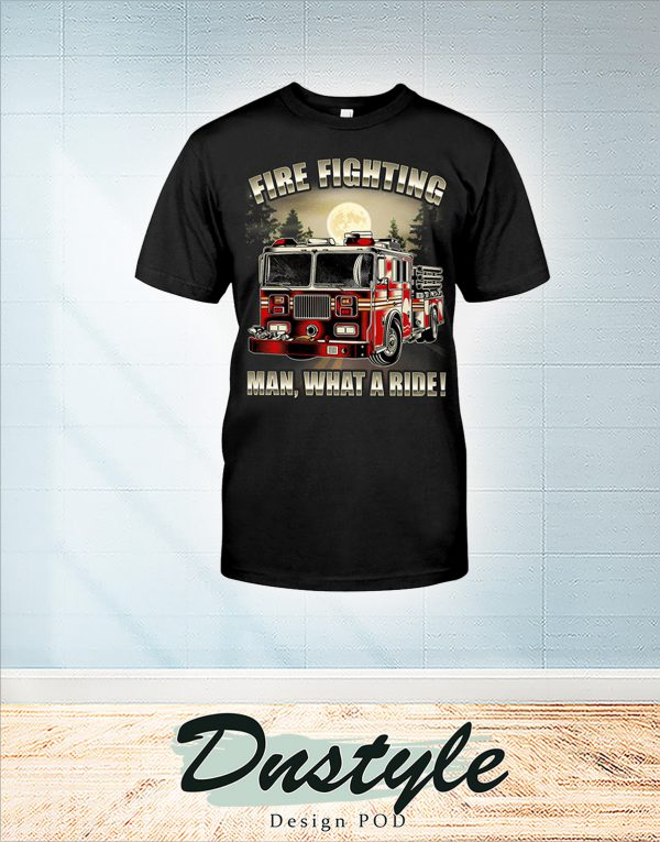 Fire fighting man what a ride shirt
