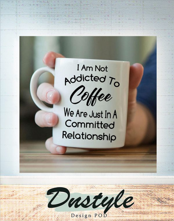 I am not addicted to coffee we are just in a committed relationship mug