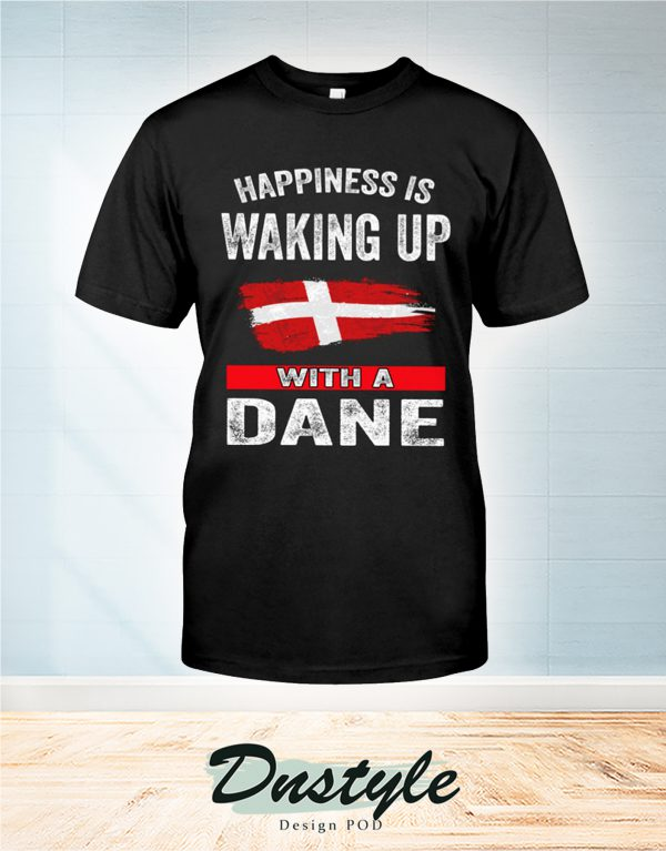 Happiness is waking up with a Dane t-shirt