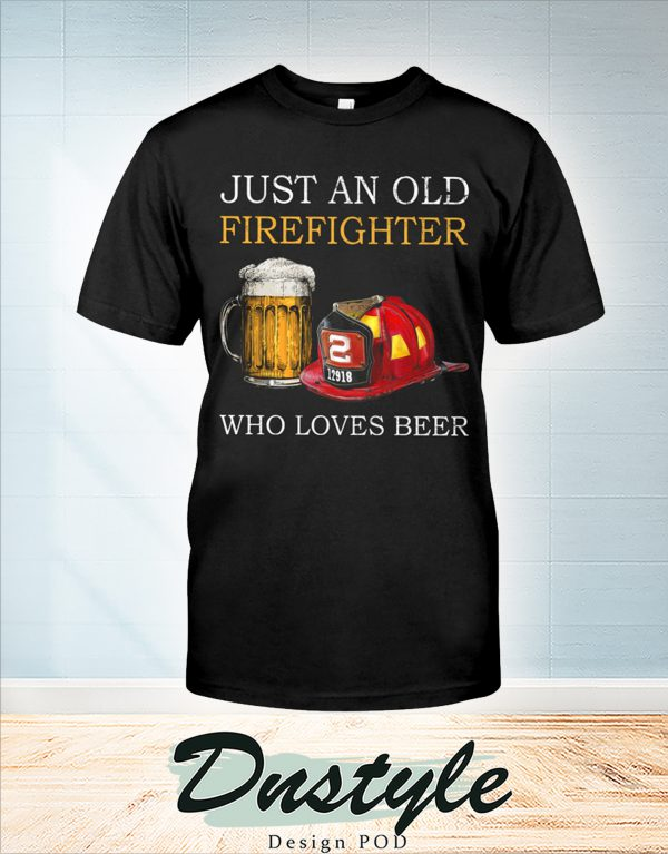 Just an old firefighter who loves beer shirt