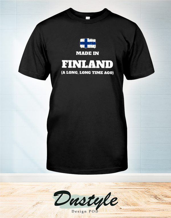Made in finland a long long time ago t-shirt
