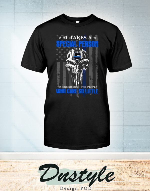 Skull Police it take a special person to risk so much for people who care so little shirt