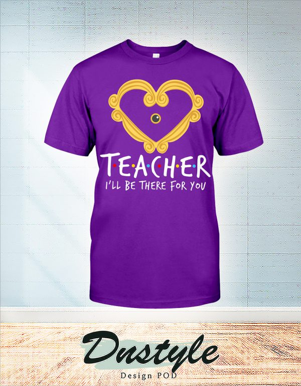 Teacher heart frame I'll be there for you shirt