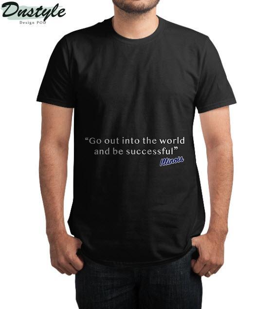 Illinois go out into the world and be successful t-shirt