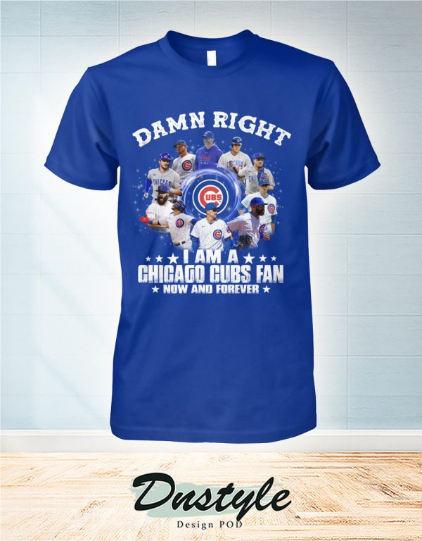 Damn right I am a Chicago cubs fan now and forever shirt